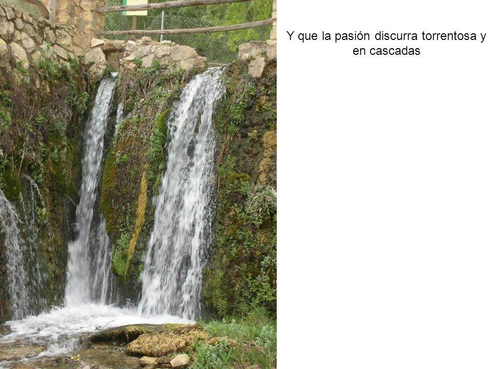Y que la pasión discurra torrentosa y en cascadas