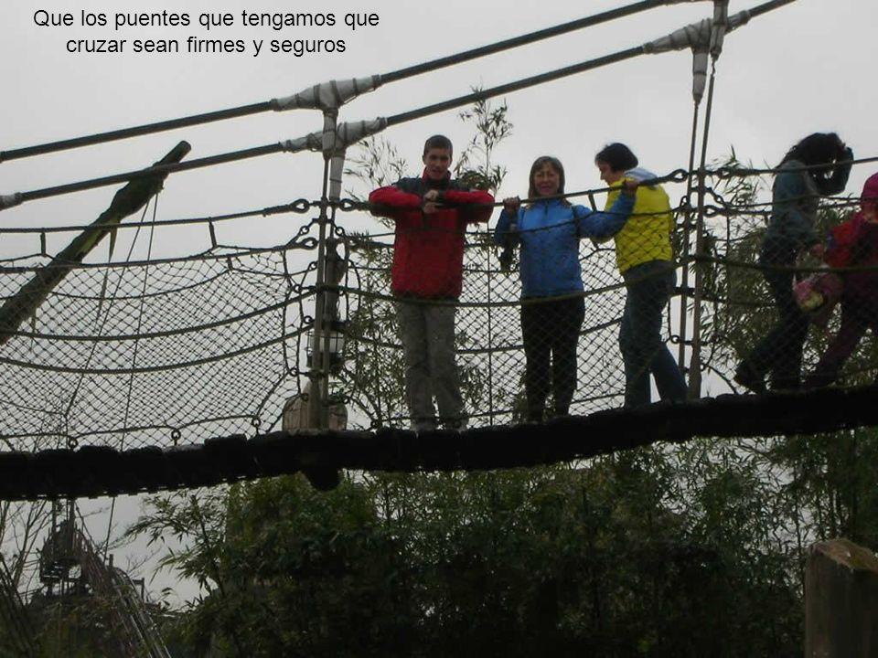 Que los puentes que tengamos que cruzar sean firmes y seguros