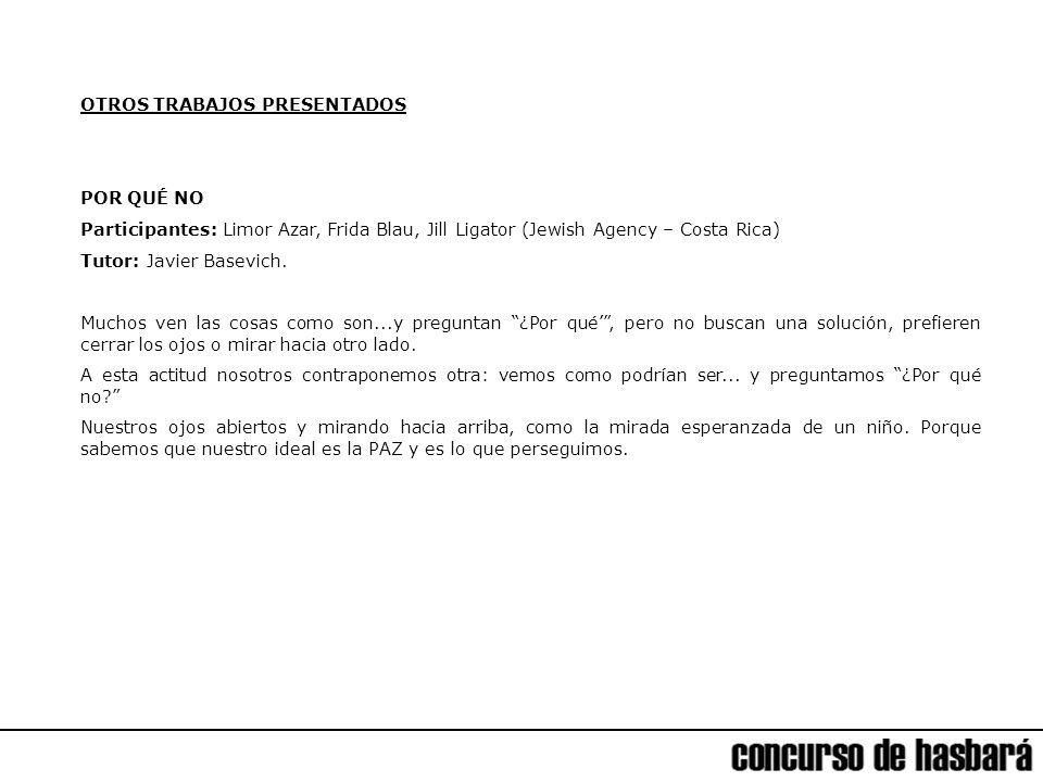 OTROS TRABAJOS PRESENTADOS POR QUÉ NO Participantes: Limor Azar, Frida Blau, Jill Ligator (Jewish Agency – Costa Rica) Tutor: Javier Basevich.