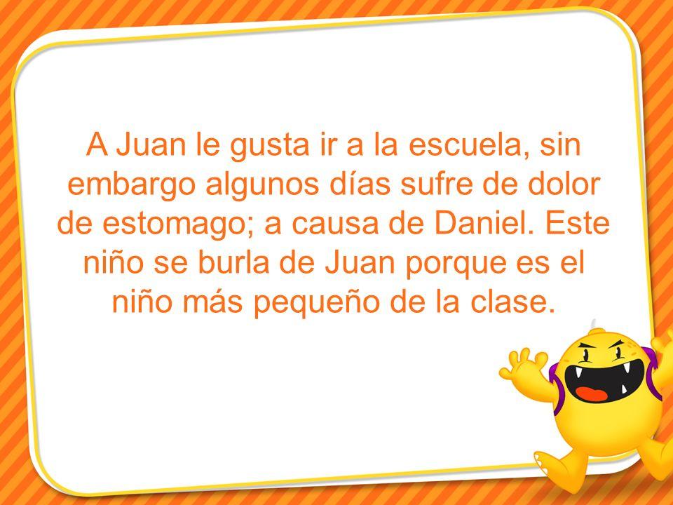 A Juan le gusta ir a la escuela, sin embargo algunos días sufre de dolor de estomago; a causa de Daniel.
