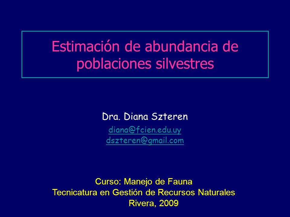Dra. Diana Szteren diana@fcien.edu.uy dszteren@gmail.com Estimación de abundancia de poblaciones silvestres Curso: Manejo de Fauna Tecnicatura en Gest