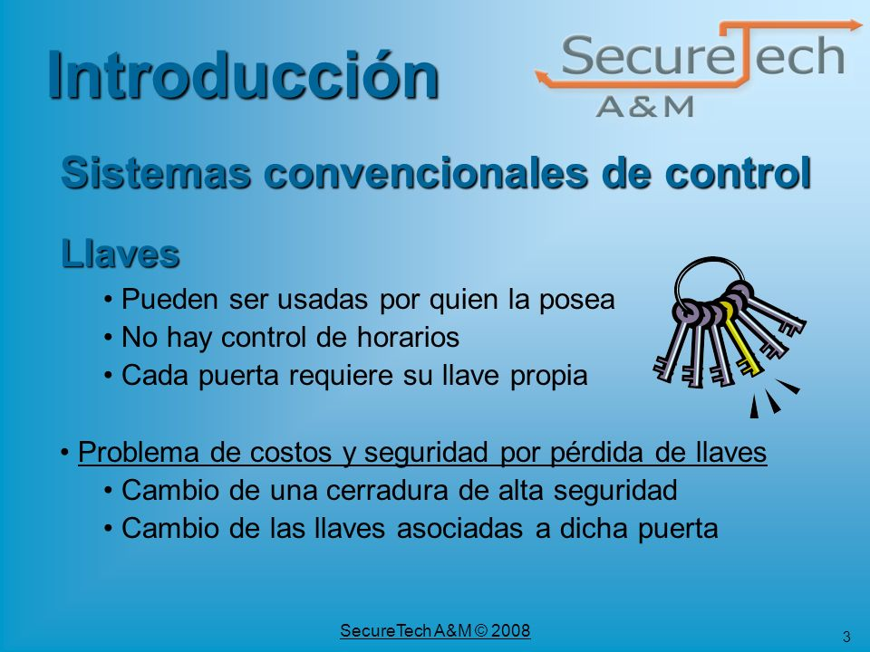 3 SecureTech A&M © 2008 Llaves Pueden ser usadas por quien la posea No hay control de horarios Cada puerta requiere su llave propia Problema de costos