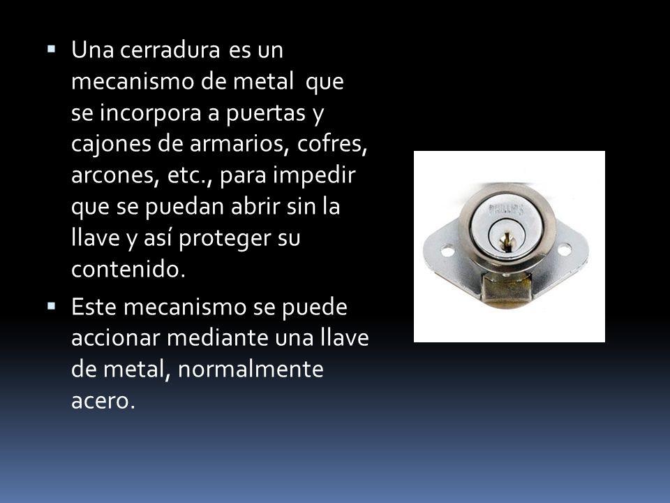 Una cerradura es un mecanismo de metal que se incorpora a puertas y cajones de armarios, cofres, arcones, etc., para impedir que se puedan abrir sin l