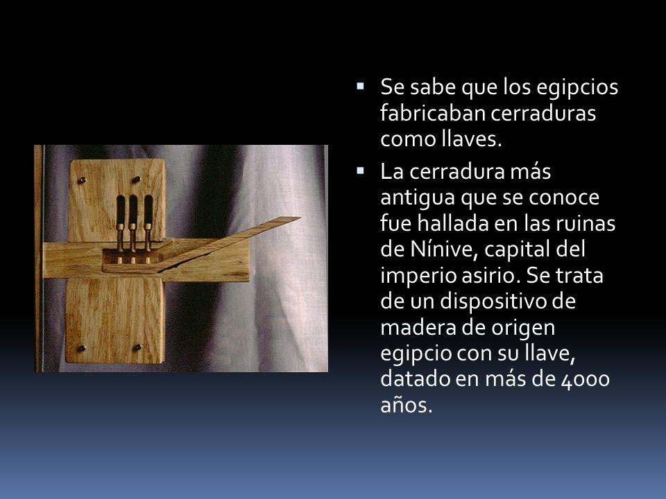 Se sabe que los egipcios fabricaban cerraduras como llaves. La cerradura más antigua que se conoce fue hallada en las ruinas de Nínive, capital del im