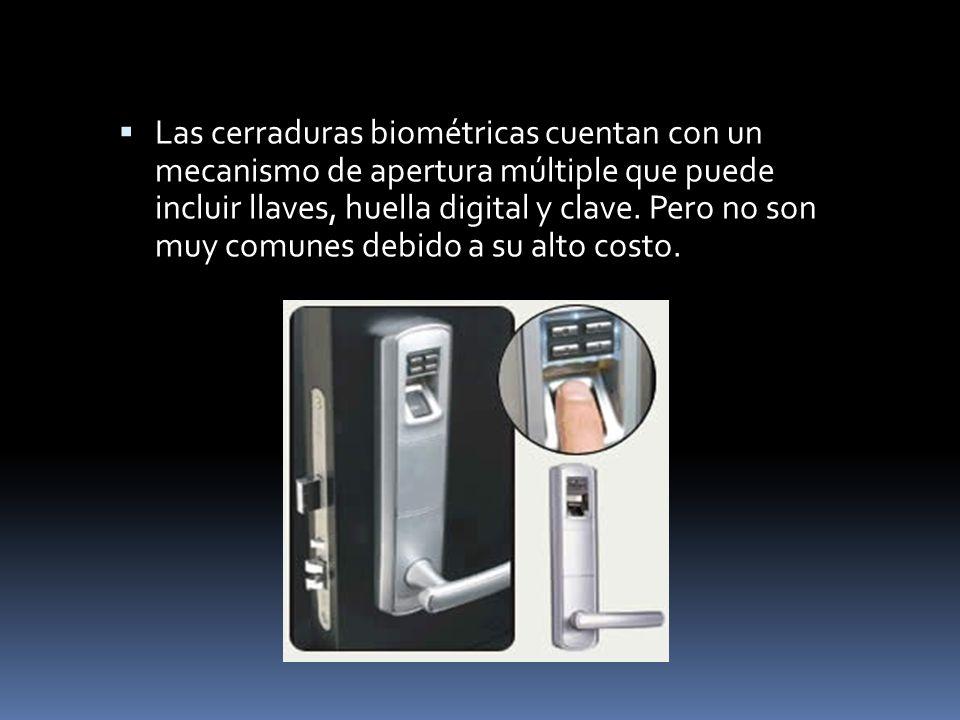 Las cerraduras biométricas cuentan con un mecanismo de apertura múltiple que puede incluir llaves, huella digital y clave. Pero no son muy comunes deb