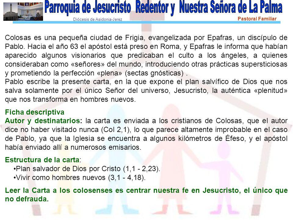 Diócesis de Asidonia-Jerez Pastoral Familiar Colosas es una pequeña ciudad de Frigia, evangelizada por Epafras, un discípulo de Pablo. Hacia el año 63