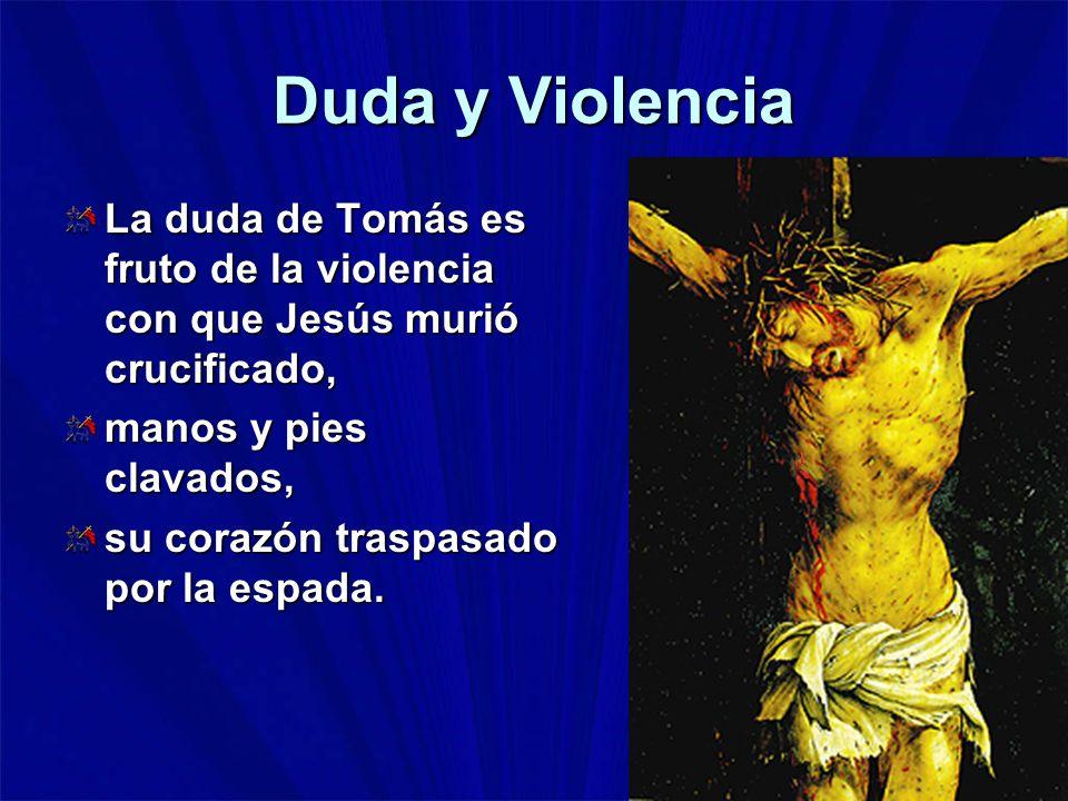 Duda y Violencia La duda de Tomás es fruto de la violencia con que Jesús murió crucificado, manos y pies clavados, su corazón traspasado por la espada