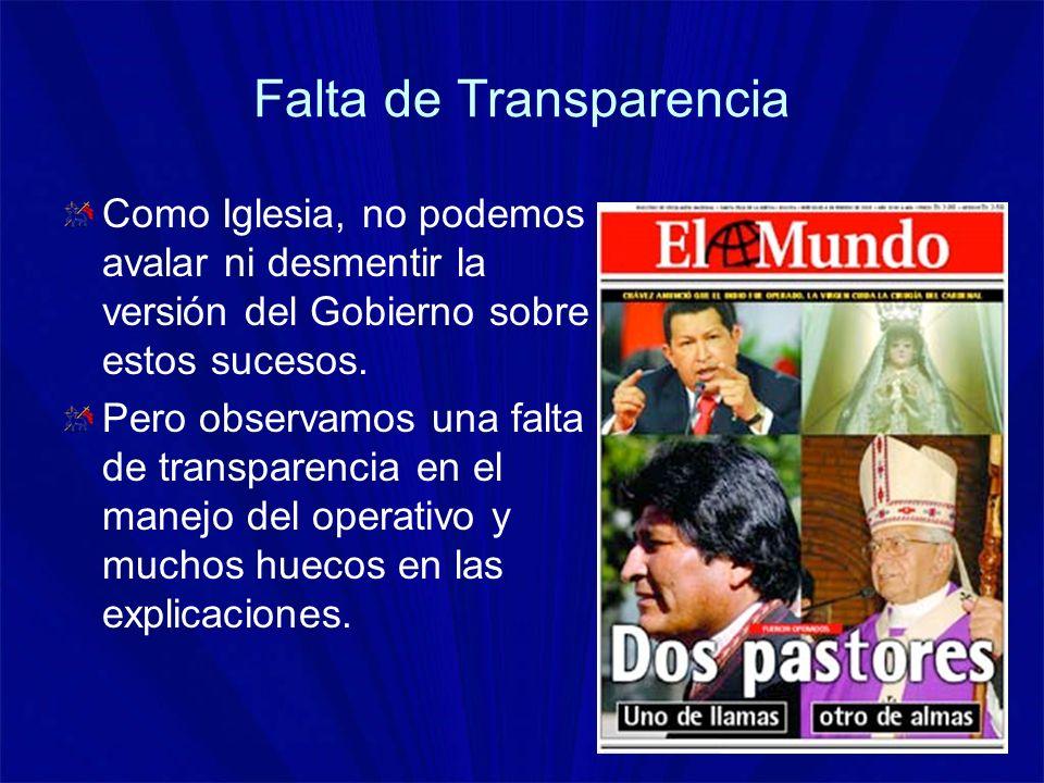 Falta de Transparencia Como Iglesia, no podemos avalar ni desmentir la versión del Gobierno sobre estos sucesos. Pero observamos una falta de transpar