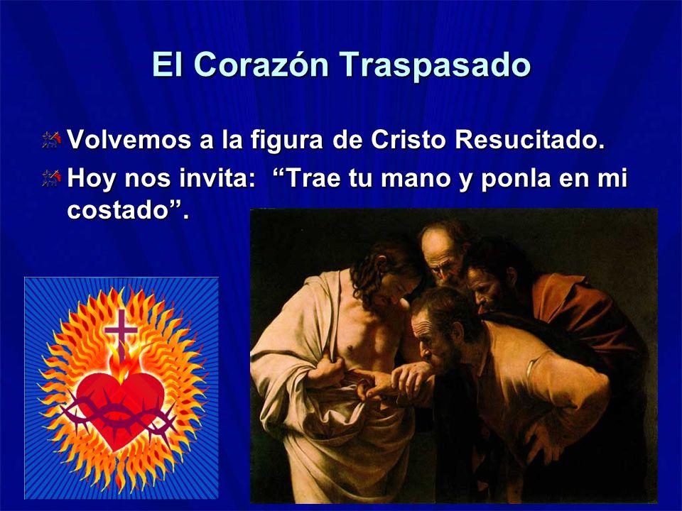 El Corazón Traspasado Volvemos a la figura de Cristo Resucitado. Hoy nos invita: Trae tu mano y ponla en mi costado.