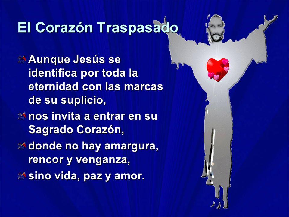 El Corazón Traspasado Aunque Jesús se identifica por toda la eternidad con las marcas de su suplicio, nos invita a entrar en su Sagrado Corazón, donde