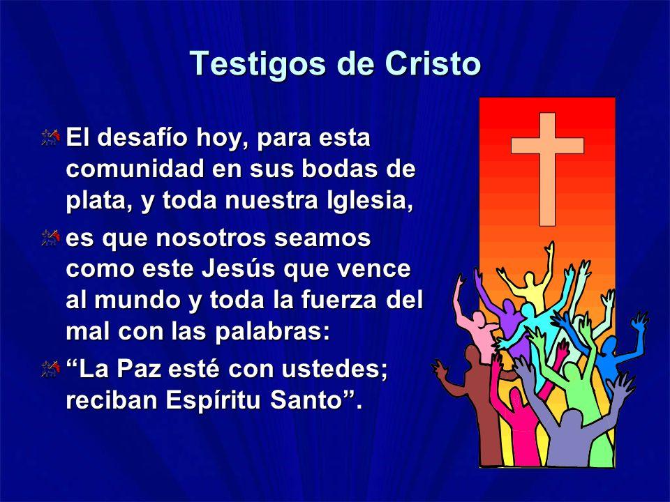 Testigos de Cristo El desafío hoy, para esta comunidad en sus bodas de plata, y toda nuestra Iglesia, es que nosotros seamos como este Jesús que vence