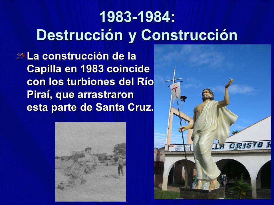 1983-1984: Destrucción y Construcción La construcción de la Capilla en 1983 coincide con los turbiones del Río Piraí, que arrastraron esta parte de Sa