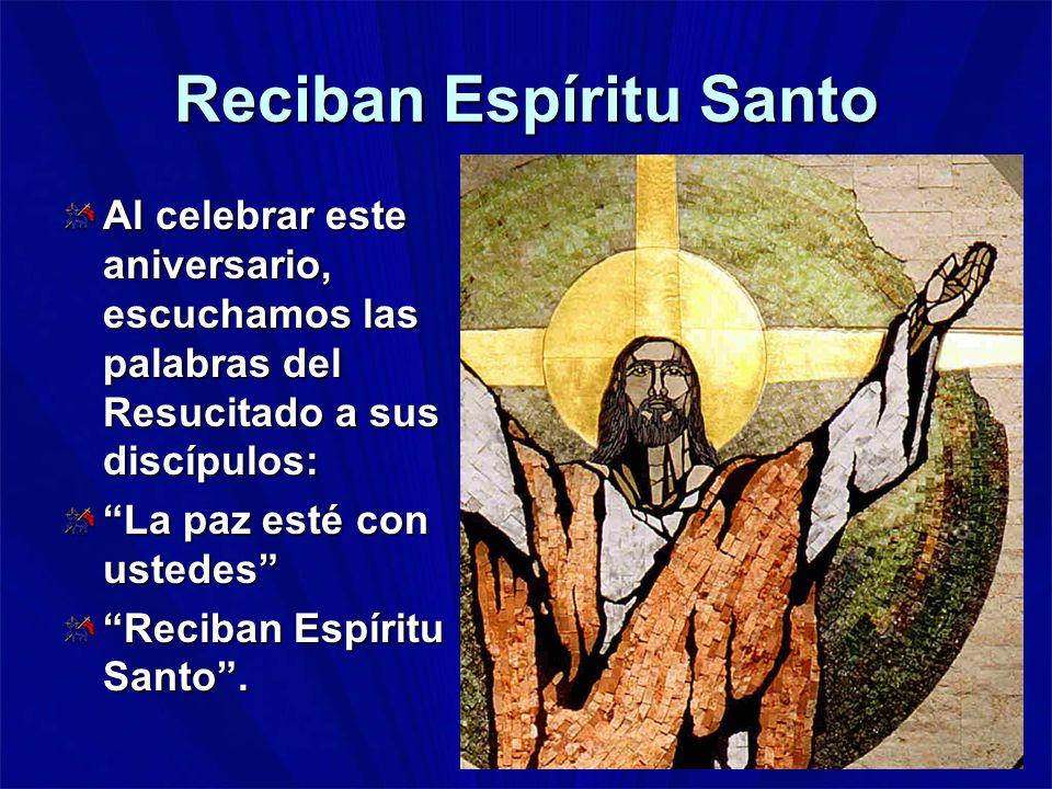 Reciban Espíritu Santo Al celebrar este aniversario, escuchamos las palabras del Resucitado a sus discípulos: La paz esté con ustedes Reciban Espíritu