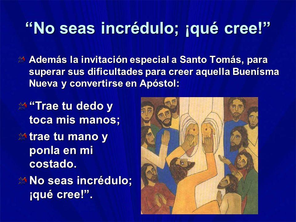 No seas incrédulo; ¡qué cree! Además la invitación especial a Santo Tomás, para superar sus dificultades para creer aquella Buenísma Nueva y convertir