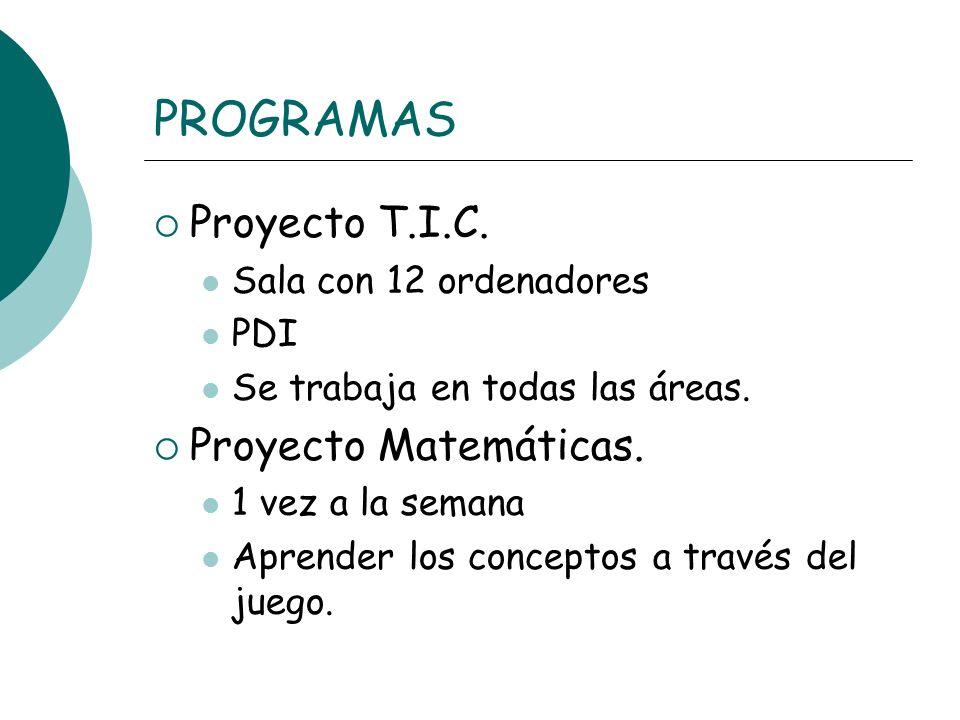 PROGRAMAS Proyecto T.I.C. Sala con 12 ordenadores PDI Se trabaja en todas las áreas. Proyecto Matemáticas. 1 vez a la semana Aprender los conceptos a