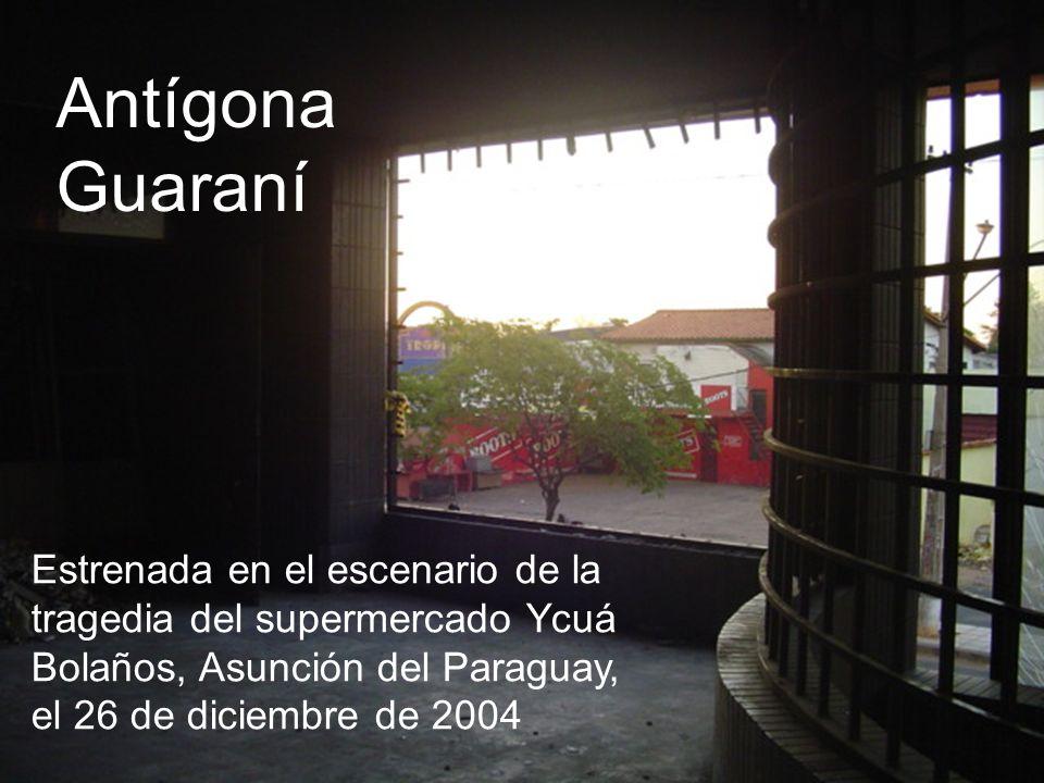 Estrenada en el escenario de la tragedia del supermercado Ycuá Bolaños, Asunción del Paraguay, el 26 de diciembre de 2004 Antígona Guaraní