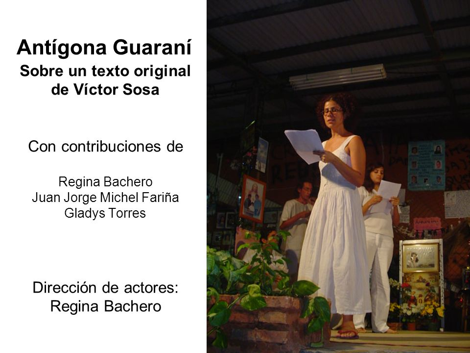 Sobre un texto original de Víctor Sosa Con contribuciones de Regina Bachero Juan Jorge Michel Fariña Gladys Torres Dirección de actores: Regina Bachero Antígona Guaraní