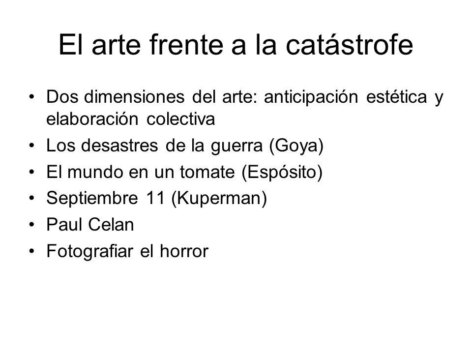 El arte frente a la catástrofe Dos dimensiones del arte: anticipación estética y elaboración colectiva Los desastres de la guerra (Goya) El mundo en u