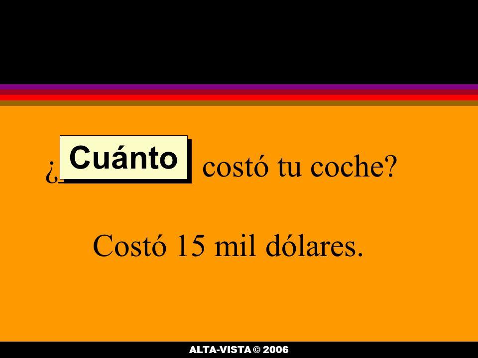 ¿________ costó tu coche Costó 15 mil dólares. Cuánto ALTA-VISTA © 2006