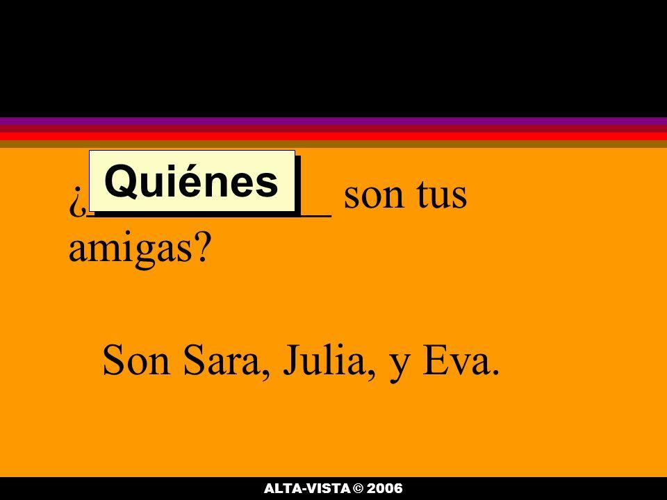 ¿___________ son tus amigas Son Sara, Julia, y Eva. Quiénes ALTA-VISTA © 2006