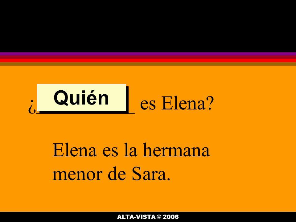 ¿__________ es Elena Elena es la hermana menor de Sara. Quién ALTA-VISTA © 2006