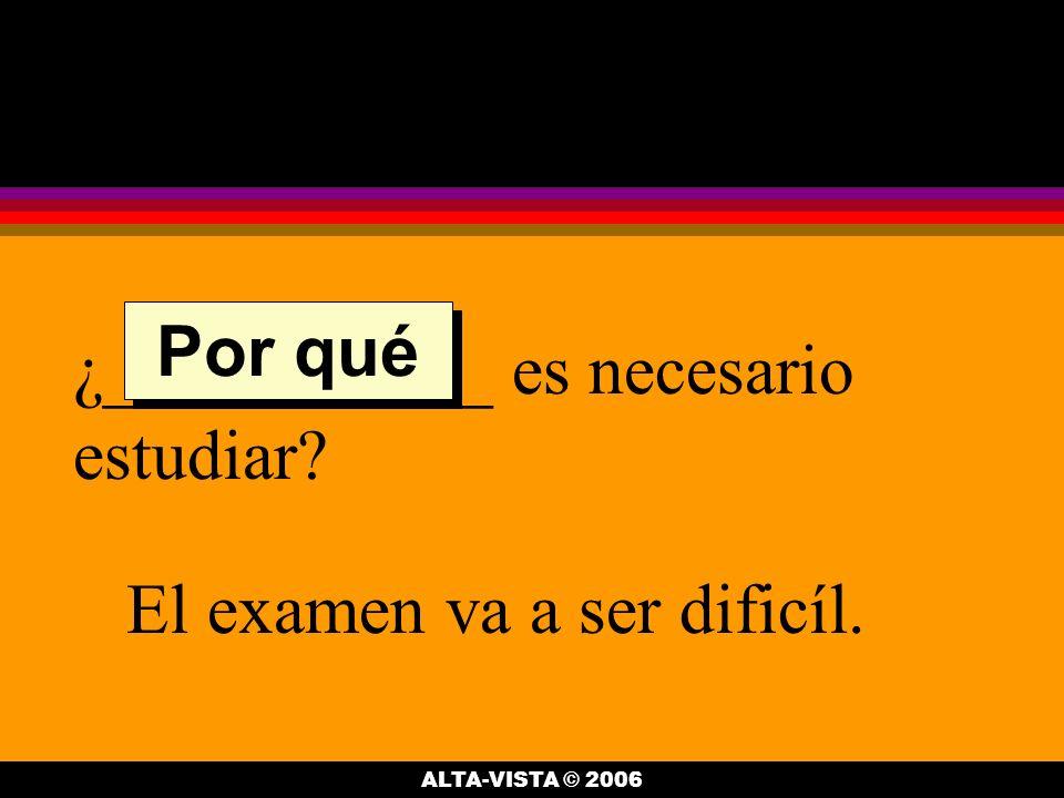 ¿___________ es necesario estudiar El examen va a ser dificíl. Por qué ALTA-VISTA © 2006