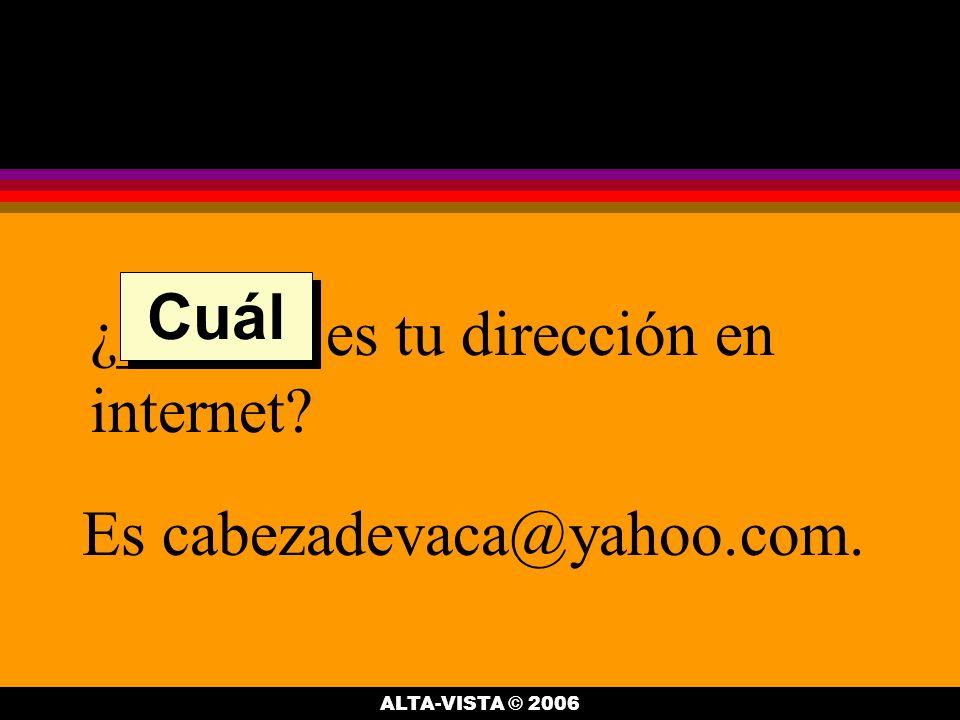 ¿______ es tu dirección en internet Es cabezadevaca@yahoo.com. Cuál ALTA-VISTA © 2006