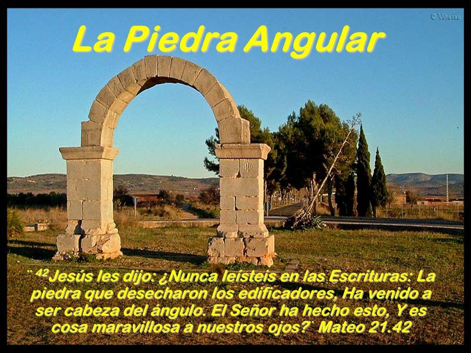 La Piedra Angular ¨ 42 Jesús les dijo: ¿Nunca leísteis en las Escrituras: La piedra que desecharon los edificadores, Ha venido a ser cabeza del ángulo.