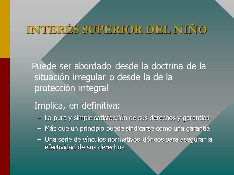 INTERÉS SUPERIOR DEL NIÑO Puede ser abordado desde la doctrina de la situación irregular o desde la de la protección integral Implica, en definitiva: