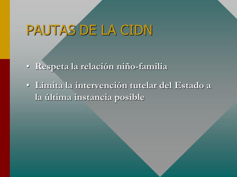 PAUTAS DE LA CIDN Respeta la relación niño-familiaRespeta la relación niño-familia Limita la intervención tutelar del Estado a la última instancia pos