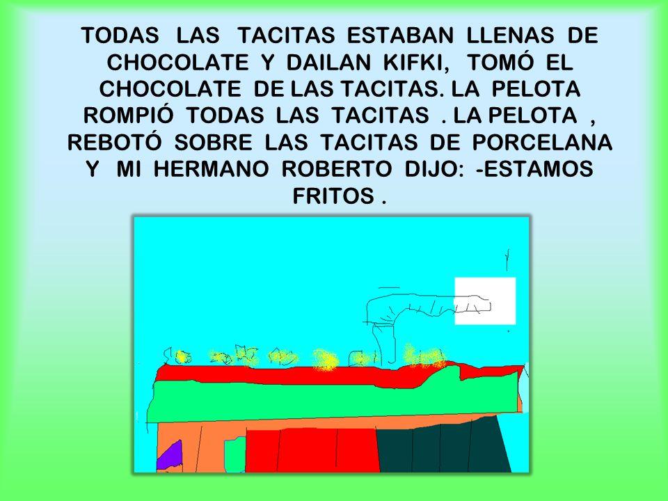 TODAS LAS TACITAS ESTABAN LLENAS DE CHOCOLATE Y DAILAN KIFKI, TOMÓ EL CHOCOLATE DE LAS TACITAS. LA PELOTA ROMPIÓ TODAS LAS TACITAS. LA PELOTA, REBOTÓ