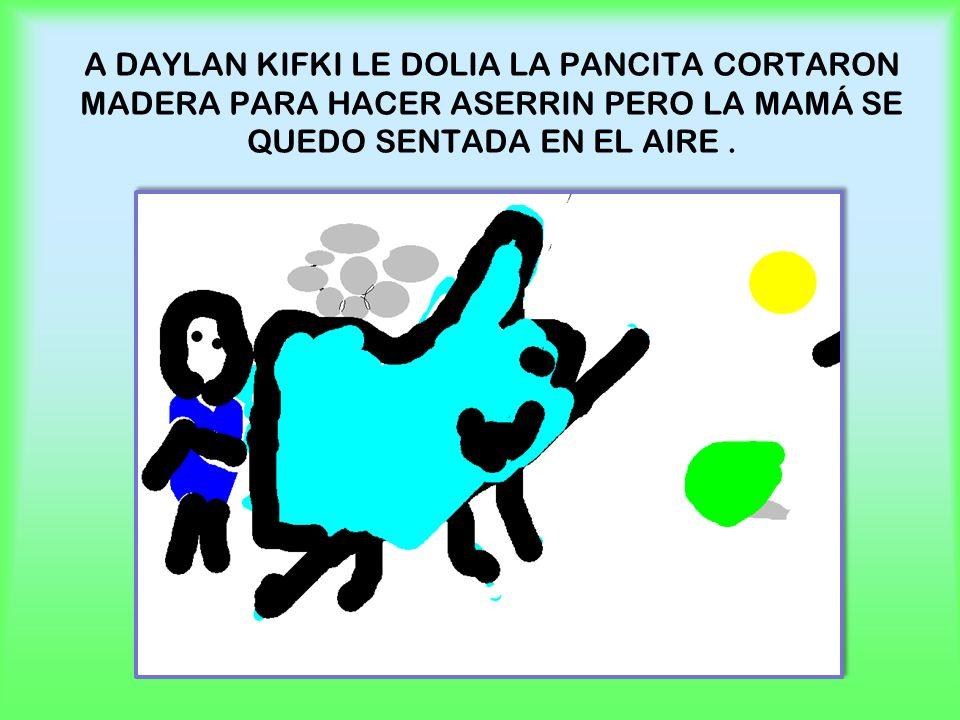 A DAYLAN KIFKI LE DOLIA LA PANCITA CORTARON MADERA PARA HACER ASERRIN PERO LA MAMÁ SE QUEDO SENTADA EN EL AIRE.