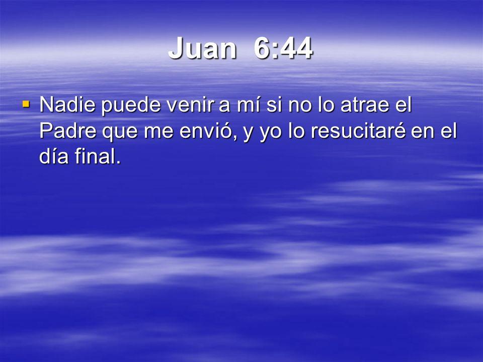 Juan 6:44 Nadie puede venir a mí si no lo atrae el Padre que me envió, y yo lo resucitaré en el día final. Nadie puede venir a mí si no lo atrae el Pa