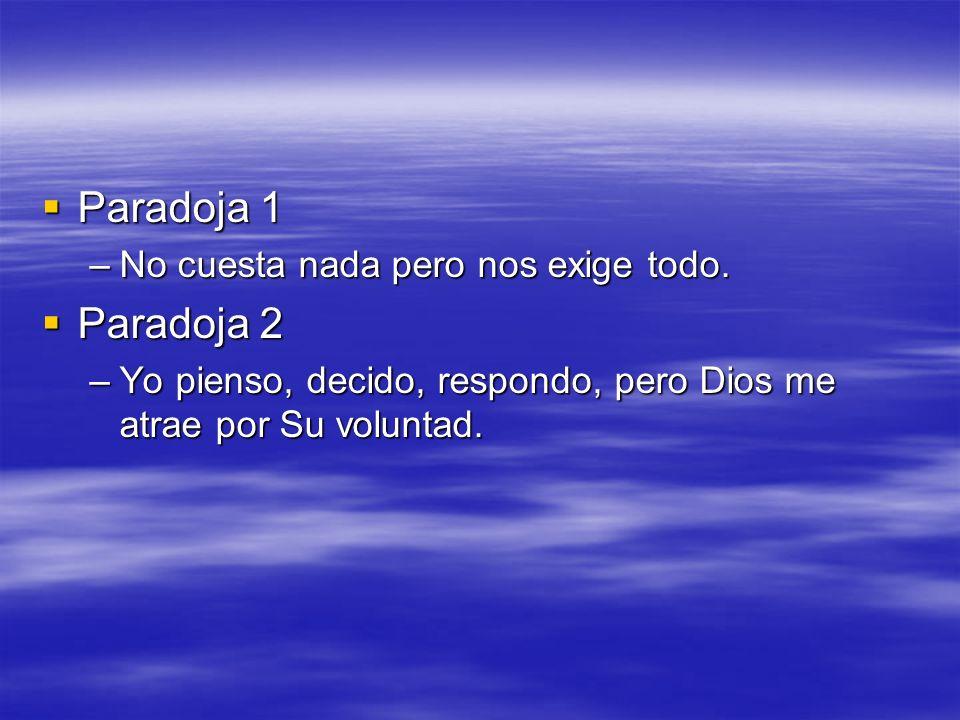 Paradoja 1 Paradoja 1 –No cuesta nada pero nos exige todo. Paradoja 2 Paradoja 2 –Yo pienso, decido, respondo, pero Dios me atrae por Su voluntad.