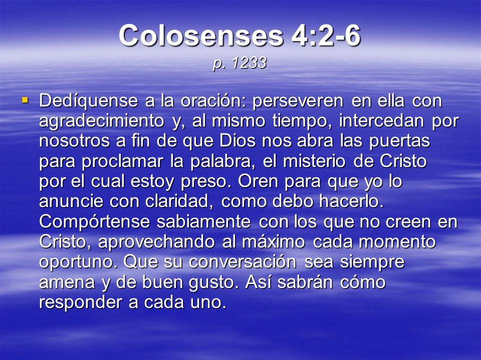Colosenses 4:2-6 p. 1233 Dedíquense a la oración: perseveren en ella con agradecimiento y, al mismo tiempo, intercedan por nosotros a fin de que Dios