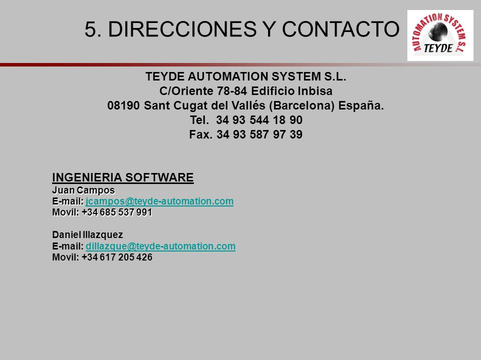 5. DIRECCIONES Y CONTACTO TEYDE AUTOMATION SYSTEM S.L. C/Oriente 78-84 Edificio Inbisa 08190 Sant Cugat del Vallés (Barcelona) España. Tel. 34 93 544