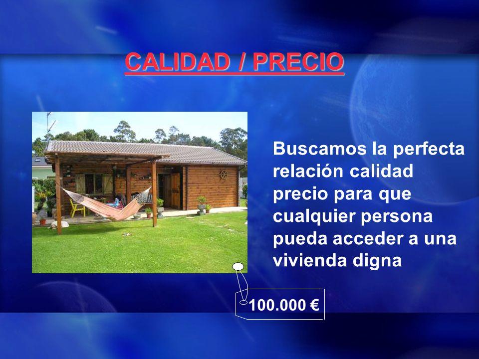 CALIDAD / PRECIO Buscamos la perfecta relación calidad precio para que cualquier persona pueda acceder a una vivienda digna 100.000