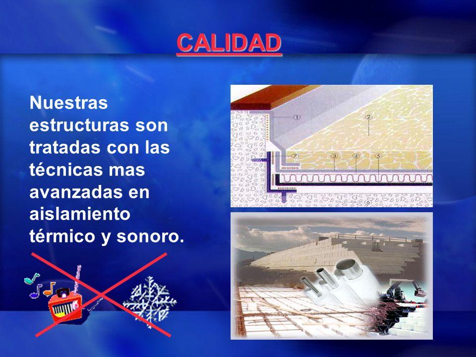 CALIDAD Nuestras estructuras son tratadas con las técnicas mas avanzadas en aislamiento térmico y sonoro.
