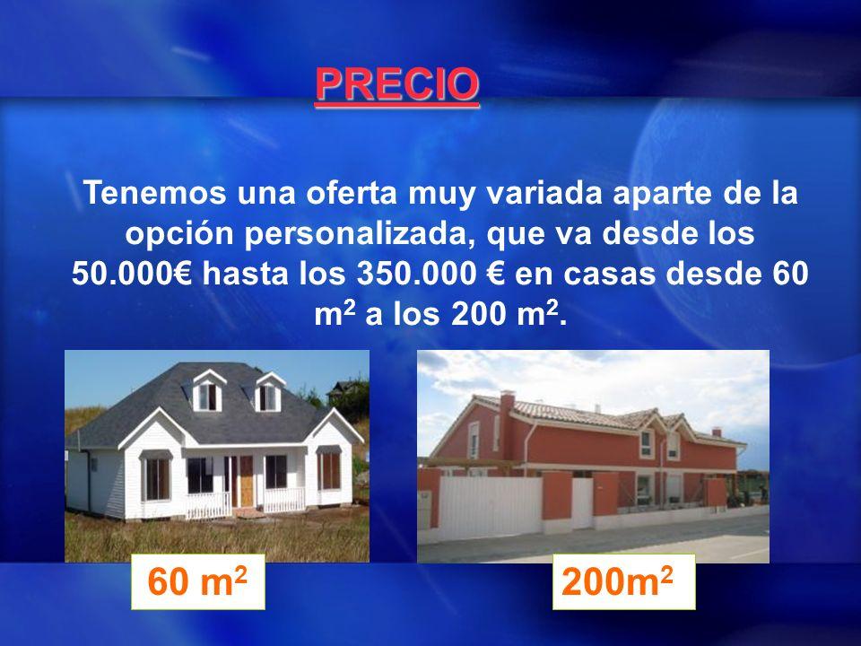 PRECIO Tenemos una oferta muy variada aparte de la opción personalizada, que va desde los 50.000 hasta los 350.000 en casas desde 60 m 2 a los 200 m 2.