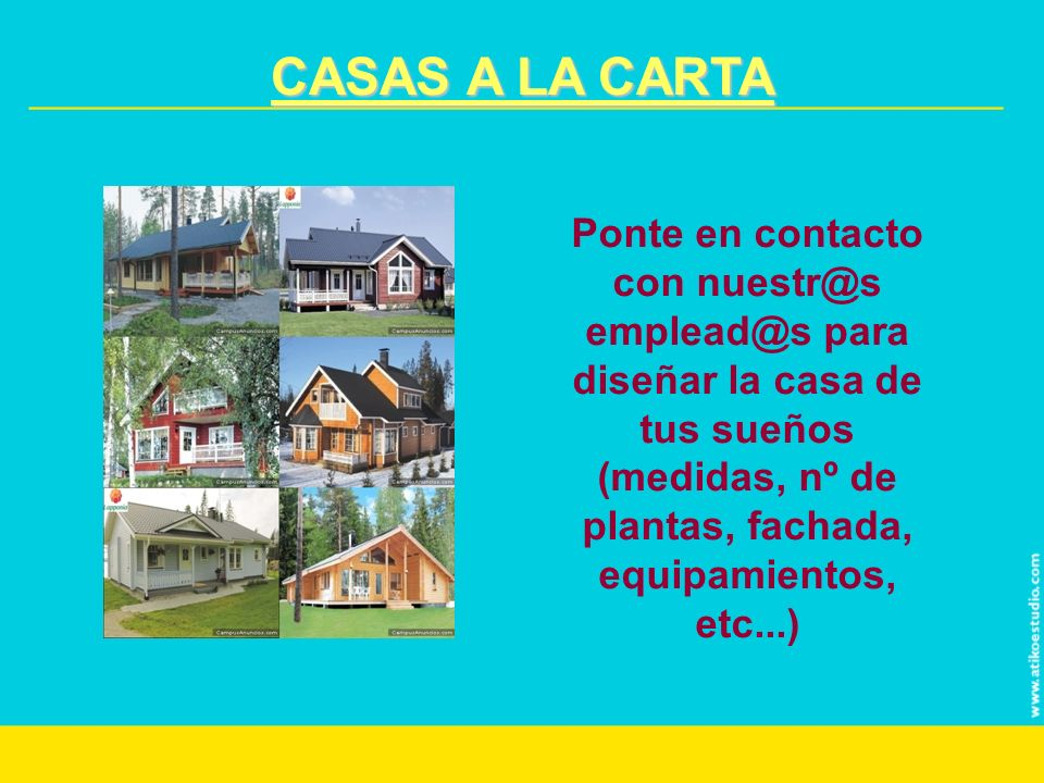 CASAS A LA CARTA Ponte en contacto con nuestr@s emplead@s para diseñar la casa de tus sueños (medidas, nº de plantas, fachada, equipamientos, etc...)