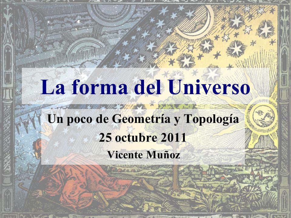 Un poco de Geometría y Topología 25 octubre 2011 Vicente Muñoz La forma del Universo