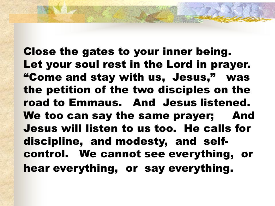 Close the gates to your inner being.Let your soul rest in the Lord in prayer.