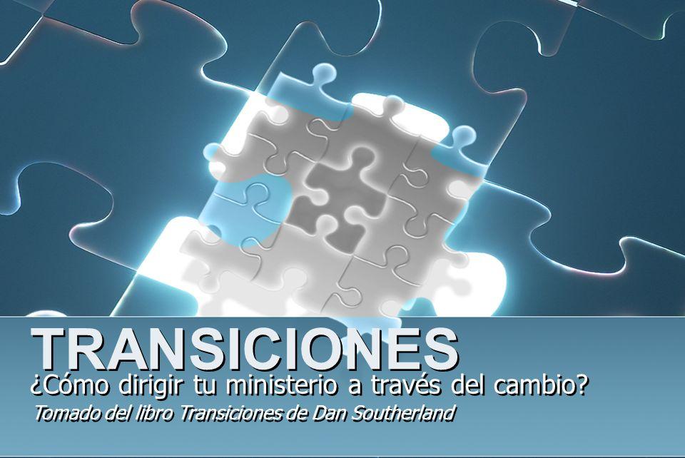 TRANSICIONES ¿Cómo dirigir tu ministerio a través del cambio? Tomado del libro Transiciones de Dan Southerland