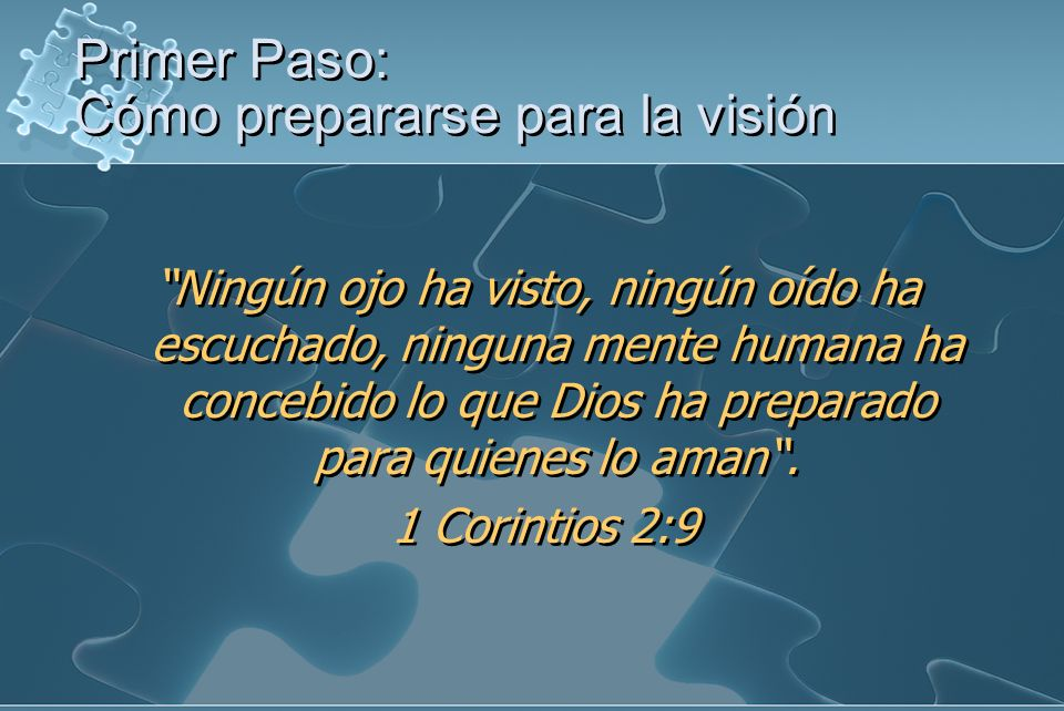 Primer Paso: Cómo prepararse para la visión Ningún ojo ha visto, ningún oído ha escuchado, ninguna mente humana ha concebido lo que Dios ha preparado para quienes lo aman.