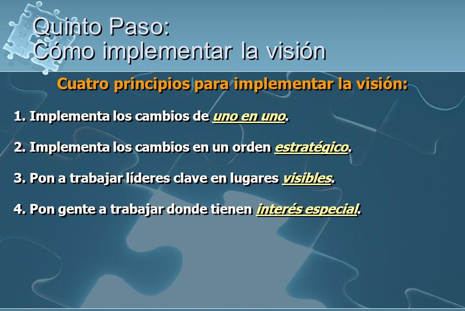 Cuatro principios para implementar la visión: 1. Implementa los cambios de uno en uno. 2. Implementa los cambios en un orden estratégico. 3. Pon a tra