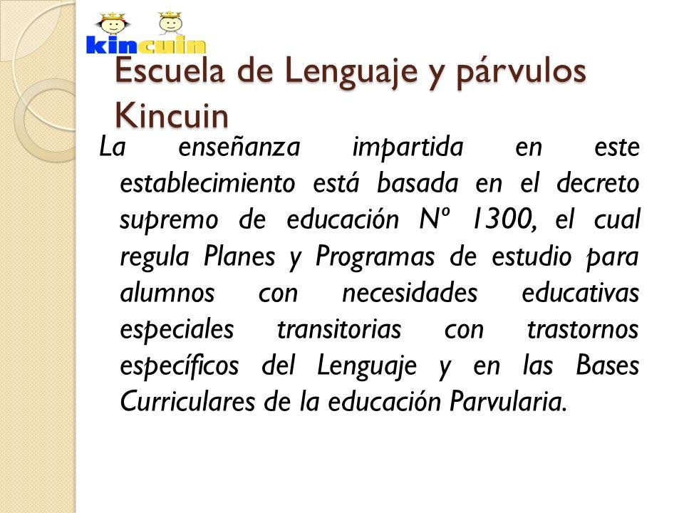 Escuela de Lenguaje y párvulos Kincuin La enseñanza impartida en este establecimiento está basada en el decreto supremo de educación Nº 1300, el cual