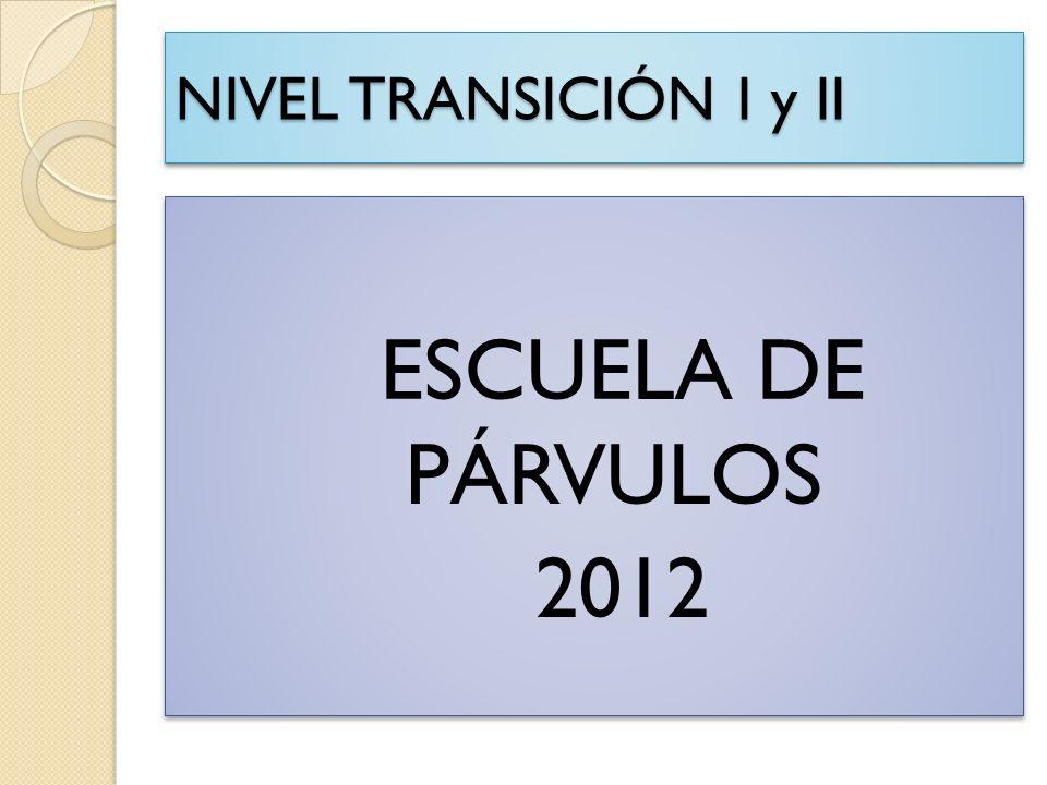 NIVEL TRANSICIÓN I y II ESCUELA DE PÁRVULOS 2012 ESCUELA DE PÁRVULOS 2012