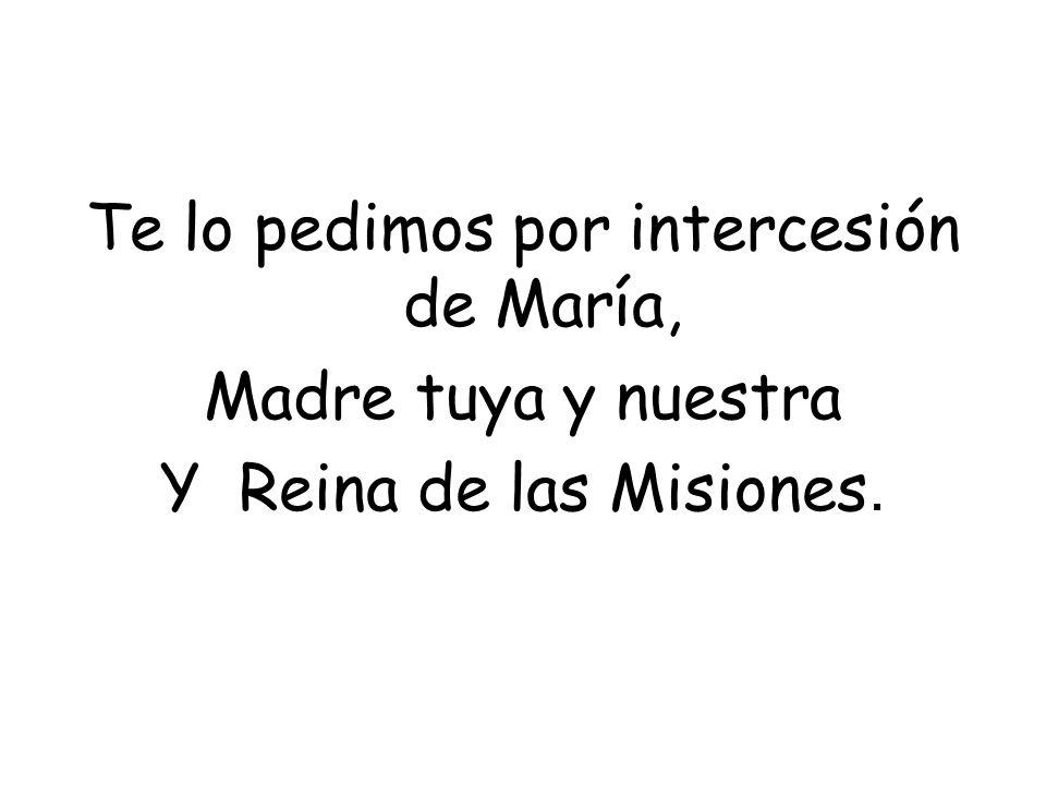 Te lo pedimos por intercesión de María, Madre tuya y nuestra Y Reina de las Misiones.