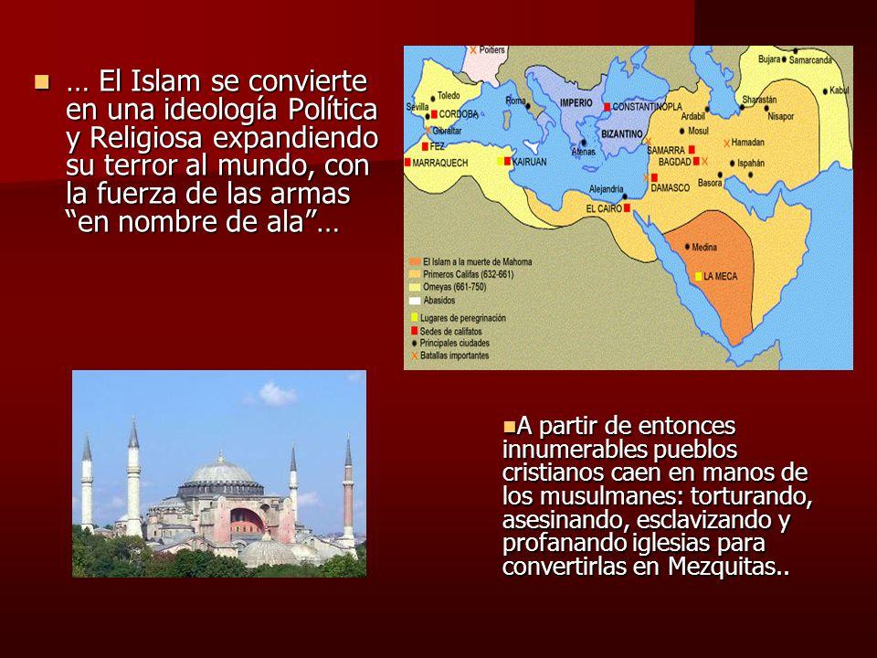 … El Islam se convierte en una ideología Política y Religiosa expandiendo su terror al mundo, con la fuerza de las armas en nombre de ala… … El Islam