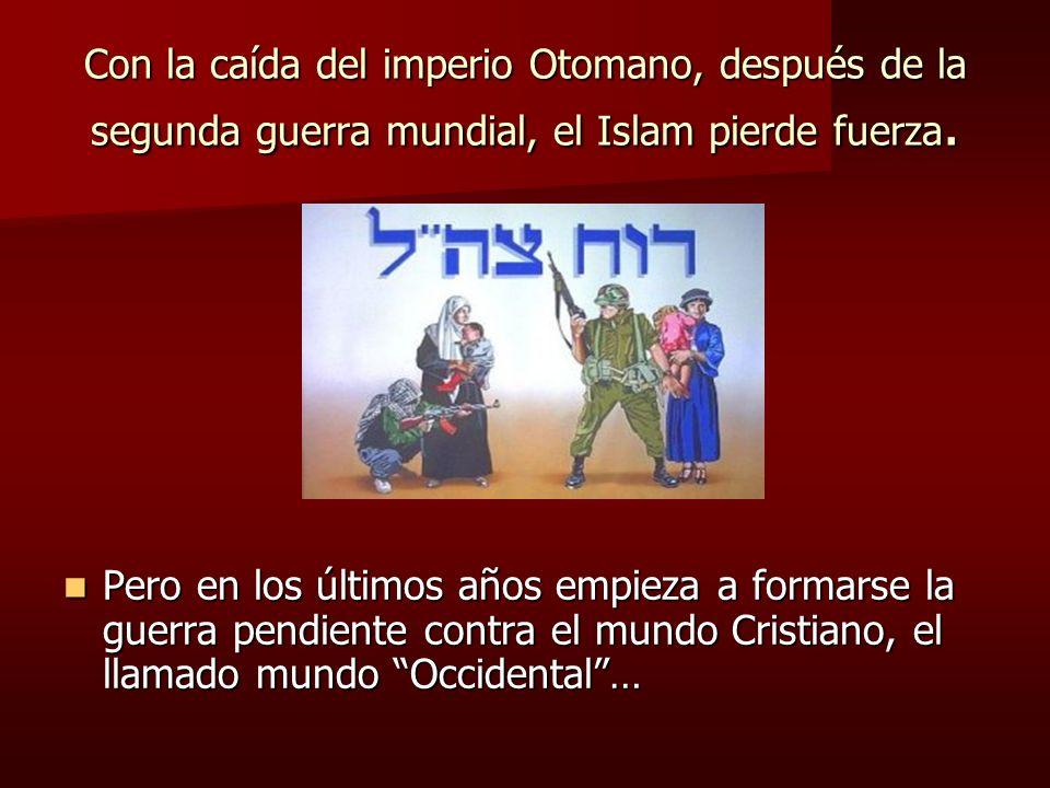 Con la caída del imperio Otomano, después de la segunda guerra mundial, el Islam pierde fuerza. Pero en los últimos años empieza a formarse la guerra